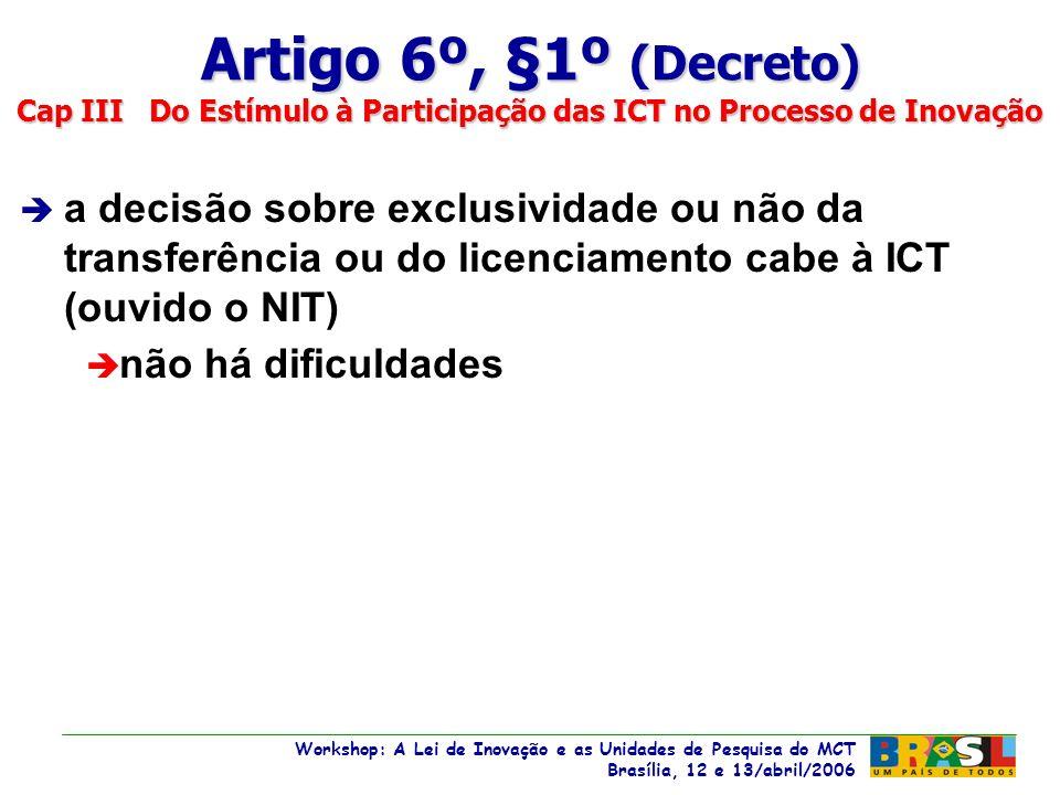Workshop: A Lei de Inovação e as Unidades de Pesquisa do MCT Brasília, 12 e 13/abril/2006 Workshop: A Lei de Inovação e as Unidades de Pesquisa do MCT Brasília, 12 e 13/abril/2006 è a decisão sobre exclusividade ou não da transferência ou do licenciamento cabe à ICT (ouvido o NIT) è não há dificuldades Artigo 6º, §1º (Decreto) Cap III Do Estímulo à Participação das ICT no Processo de Inovação