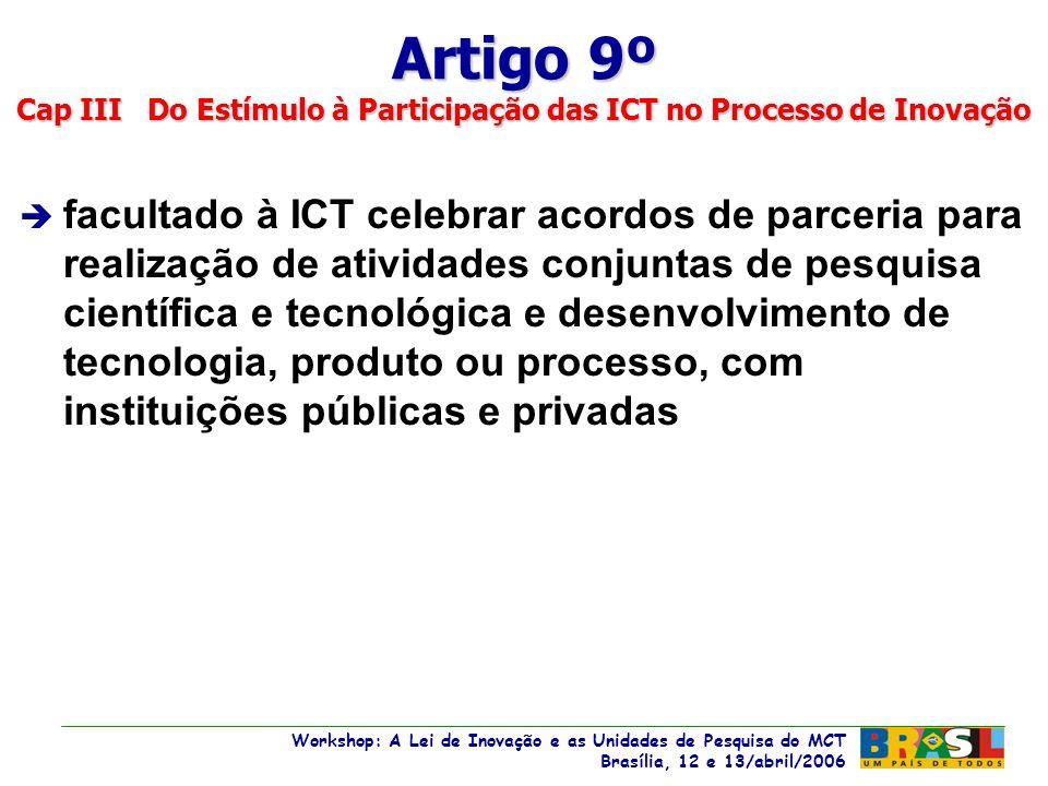 Workshop: A Lei de Inovação e as Unidades de Pesquisa do MCT Brasília, 12 e 13/abril/2006 Workshop: A Lei de Inovação e as Unidades de Pesquisa do MCT Brasília, 12 e 13/abril/2006 è facultado à ICT celebrar acordos de parceria para realização de atividades conjuntas de pesquisa científica e tecnológica e desenvolvimento de tecnologia, produto ou processo, com instituições públicas e privadas Artigo 9º Cap III Do Estímulo à Participação das ICT no Processo de Inovação