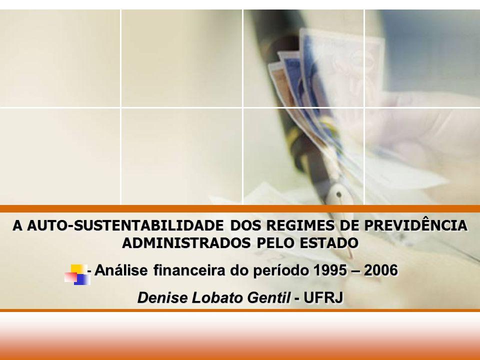 A AUTO-SUSTENTABILIDADE DOS REGIMES DE PREVIDÊNCIA ADMINISTRADOS PELO ESTADO – Análise financeira do período 1995 – 2006 Denise Lobato Gentil - UFRJ A