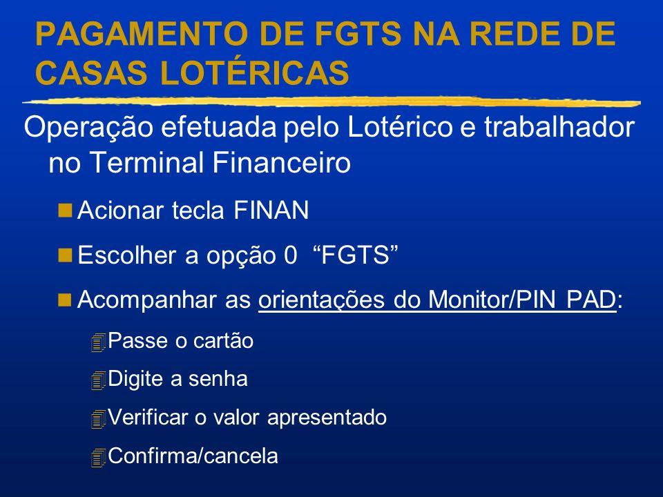 PAGAMENTO DE FGTS NA REDE DE CASAS LOTÉRICAS Operação efetuada pelo Lotérico e trabalhador no Terminal Financeiro Acionar tecla FINAN Escolher a opção