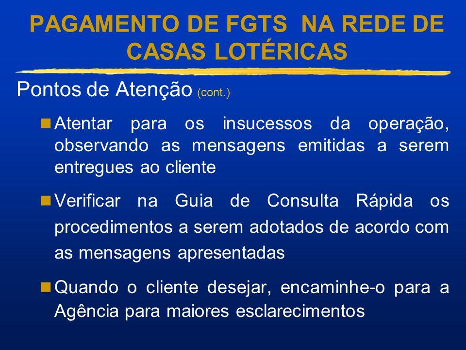PAGAMENTO DE FGTS NA REDE DE CASAS LOTÉRICAS Pontos de Atenção (cont.) Atentar para os insucessos da operação, observando as mensagens emitidas a sere