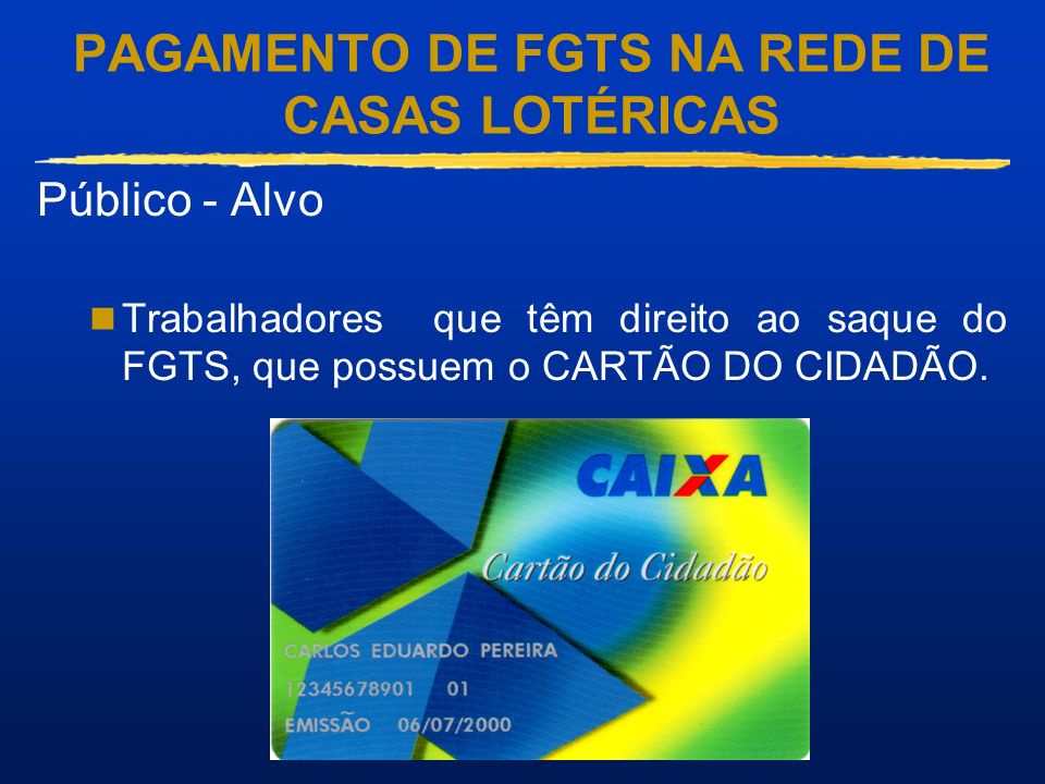 PAGAMENTO DE FGTS NA REDE DE CASAS LOTÉRICAS Público - Alvo Trabalhadores que têm direito ao saque do FGTS, que possuem o CARTÃO DO CIDADÃO.