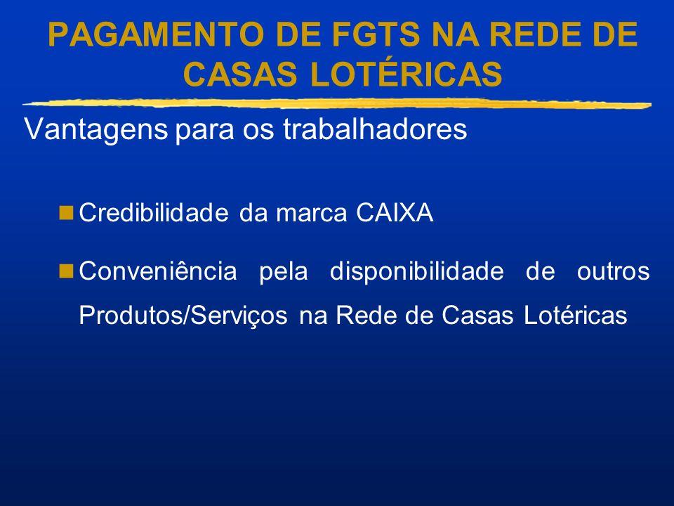 PAGAMENTO DE FGTS NA REDE DE CASAS LOTÉRICAS Vantagens para os trabalhadores Credibilidade da marca CAIXA Conveniência pela disponibilidade de outros
