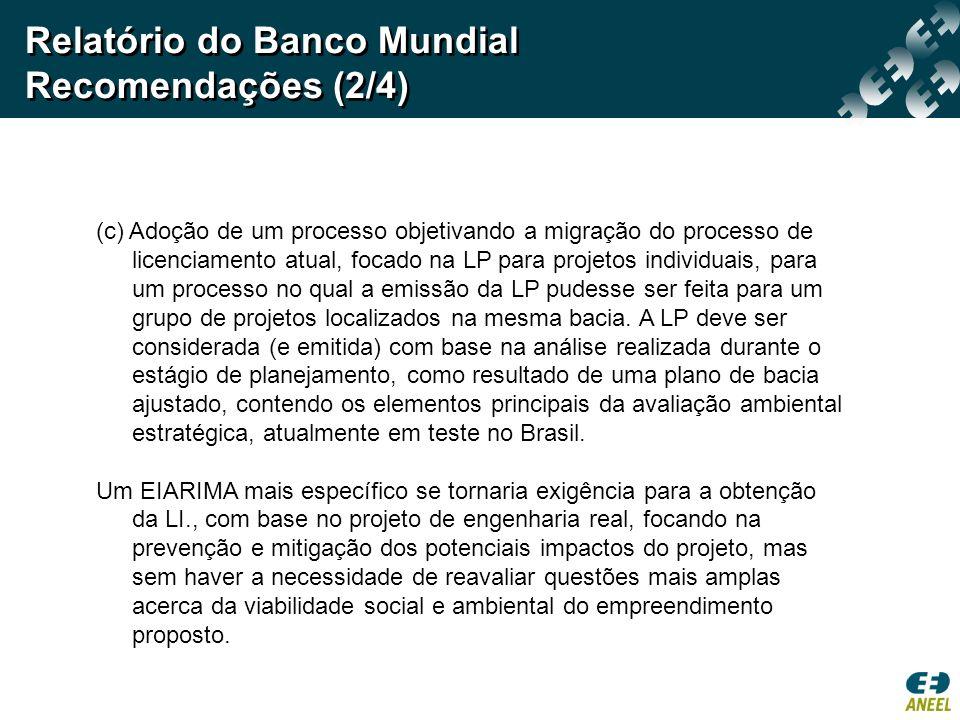 Relatório do Banco Mundial Recomendações (2/4) (c) Adoção de um processo objetivando a migração do processo de licenciamento atual, focado na LP para projetos individuais, para um processo no qual a emissão da LP pudesse ser feita para um grupo de projetos localizados na mesma bacia.
