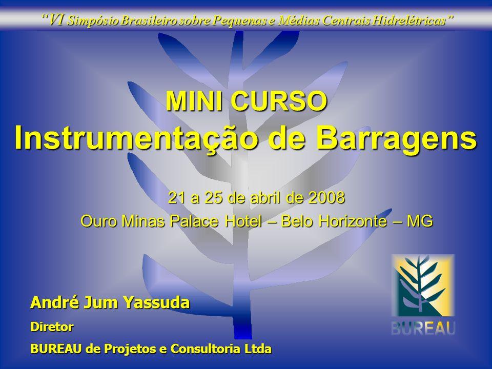 MINI CURSO Instrumentação de Barragens 21 a 25 de abril de 2008 Ouro Minas Palace Hotel – Belo Horizonte – MG André Jum Yassuda Diretor BUREAU de Proj