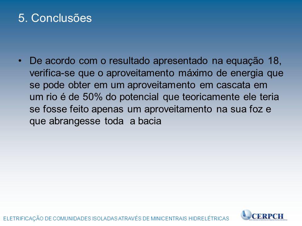 ELETRIFICAÇÃO DE COMUNIDADES ISOLADAS ATRAVÉS DE MINICENTRAIS HIDRELÉTRICAS 5. Conclusões De acordo com o resultado apresentado na equação 18, verific