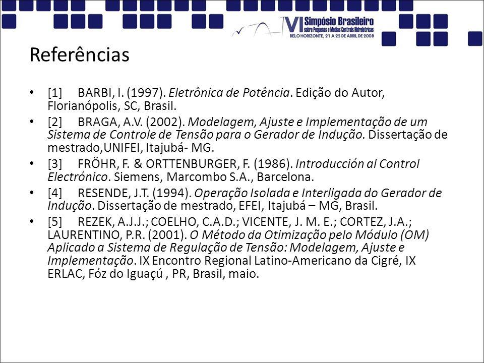 Referências [1]BARBI, I. (1997). Eletrônica de Potência. Edição do Autor, Florianópolis, SC, Brasil. [2]BRAGA, A.V. (2002). Modelagem, Ajuste e Implem