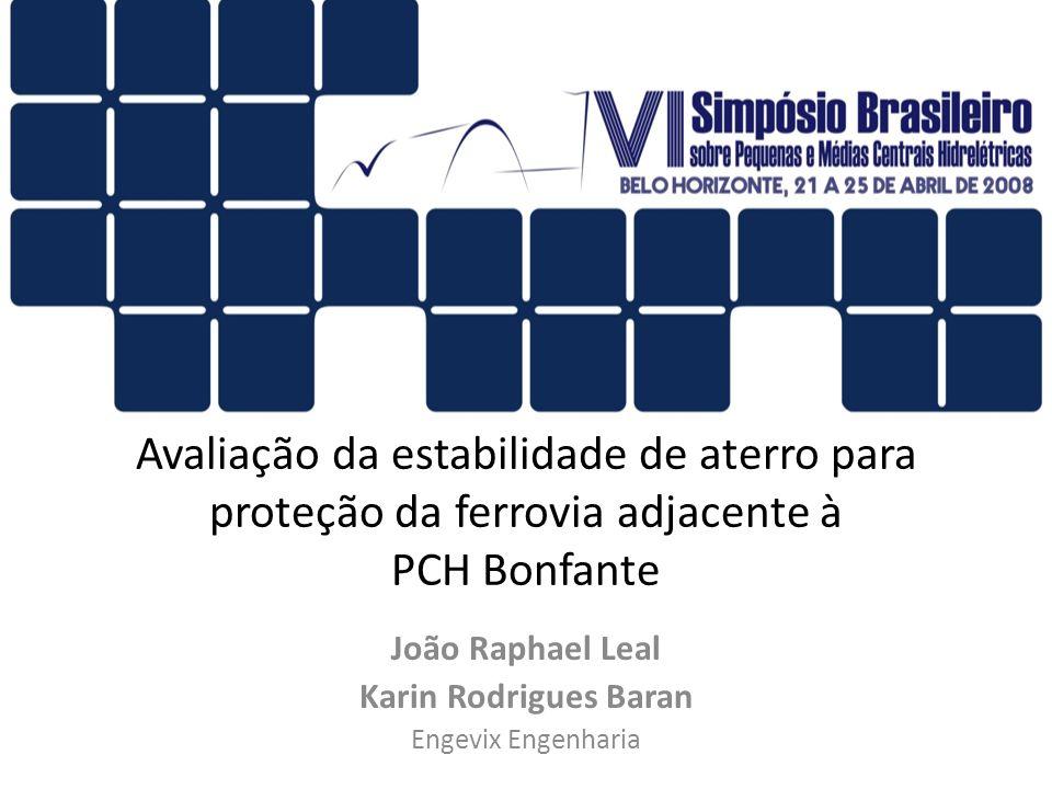 Avaliação da estabilidade de aterro para proteção da ferrovia adjacente à PCH Bonfante João Raphael Leal Karin Rodrigues Baran Engevix Engenharia