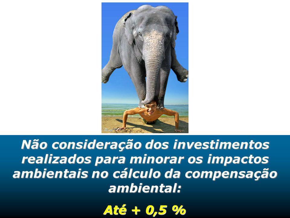 Não consideração dos investimentos realizados para minorar os impactos ambientais no cálculo da compensação ambiental: Até + 0,5 % Não consideração do