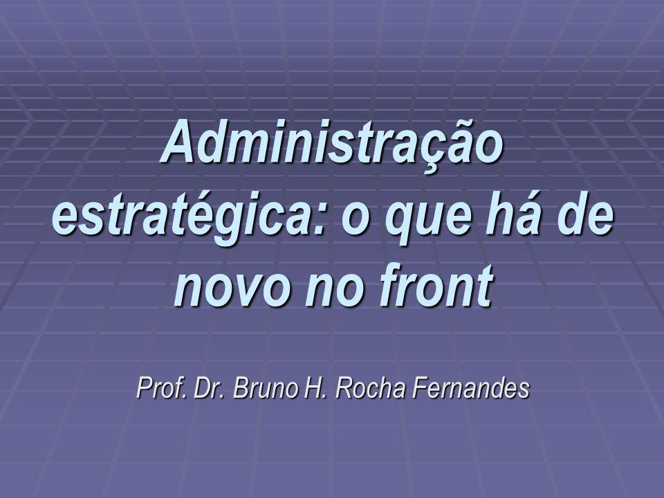 Administração estratégica: o que há de novo no front Prof. Dr. Bruno H. Rocha Fernandes