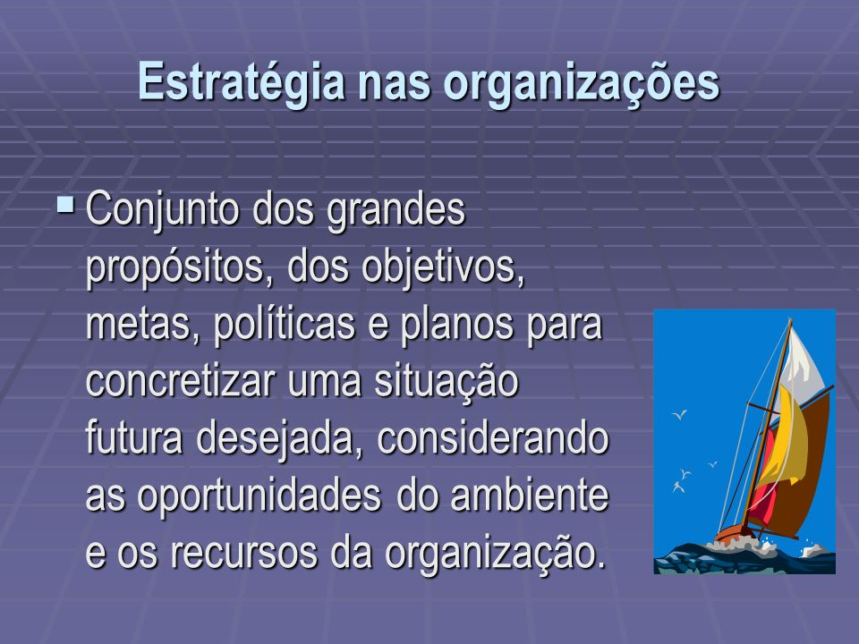 Estratégia nas organizações Conjunto dos grandes propósitos, dos objetivos, metas, políticas e planos para concretizar uma situação futura desejada, c