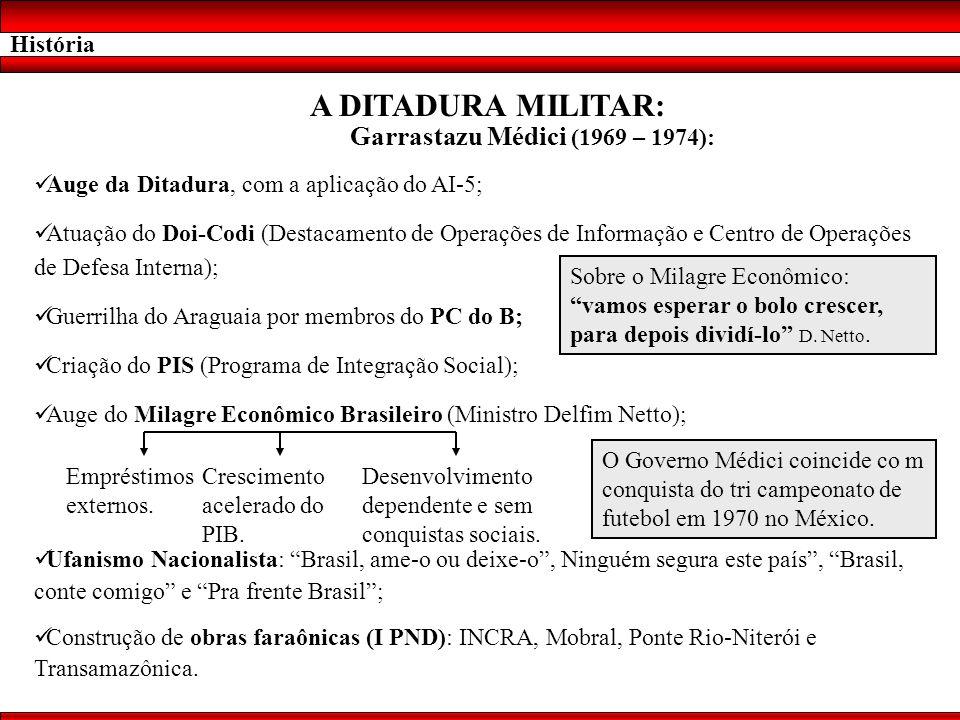 História A DITADURA MILITAR: Garrastazu Médici (1969 – 1974): Auge da Ditadura, com a aplicação do AI-5; Atuação do Doi-Codi (Destacamento de Operaçõe