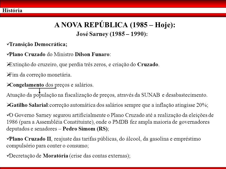 História A NOVA REPÚBLICA (1985 – Hoje): José Sarney (1985 – 1990) : Transição Democrática; Plano Cruzado do Ministro Dílson Funaro: Extinção do cruze