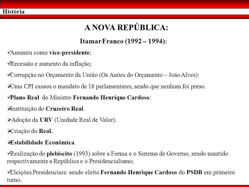 História A NOVA REPÚBLICA: Itamar Franco (1992 – 1994) : Assumiu como vice-presidente; Recessão e aumento da inflação; Corrupção no Orçamento da União