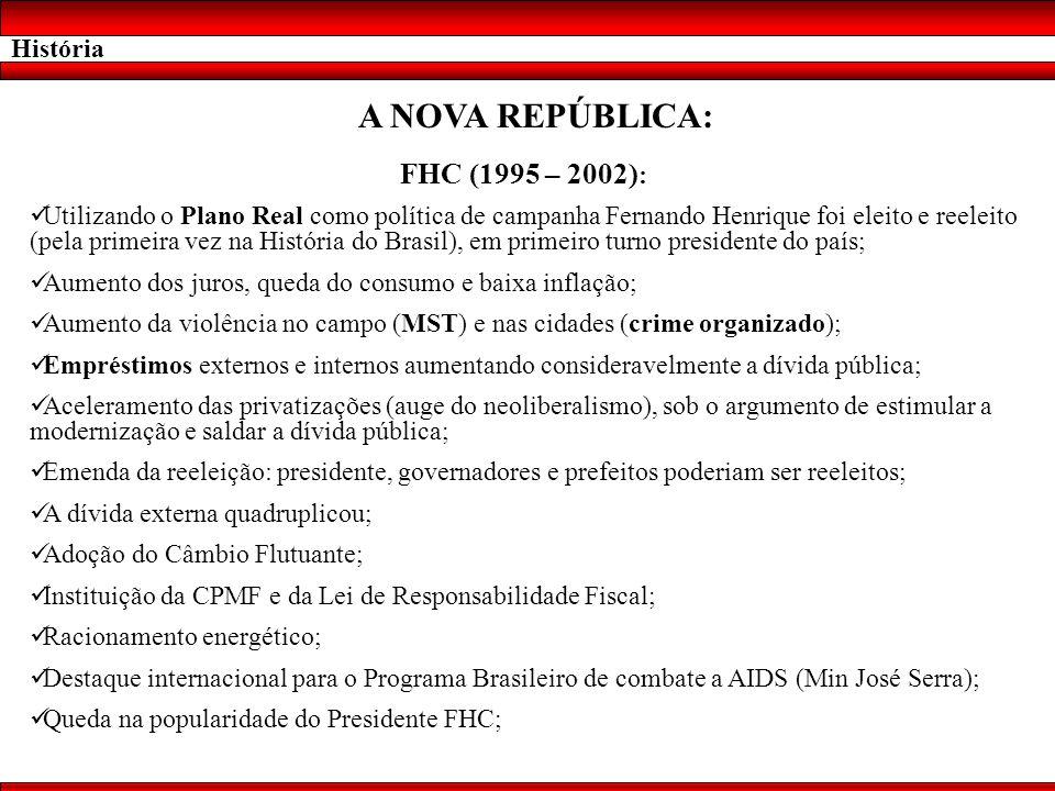 História A NOVA REPÚBLICA: FHC (1995 – 2002) : Utilizando o Plano Real como política de campanha Fernando Henrique foi eleito e reeleito (pela primeir