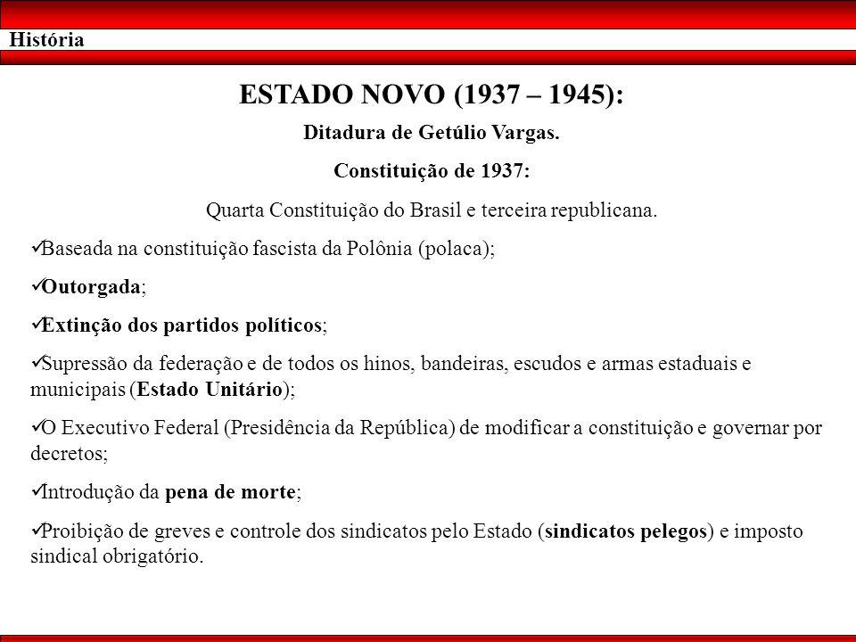 História ESTADO NOVO (1937 – 1945): Ditadura de Getúlio Vargas. Constituição de 1937: Quarta Constituição do Brasil e terceira republicana. Baseada na