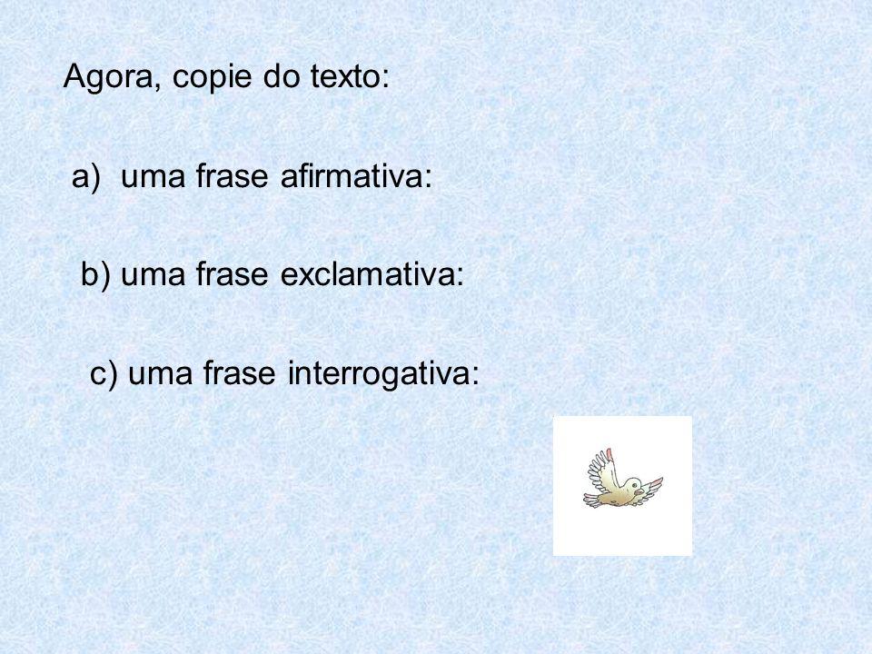 Agora, copie do texto: a) uma frase afirmativa: b) uma frase exclamativa: c) uma frase interrogativa: