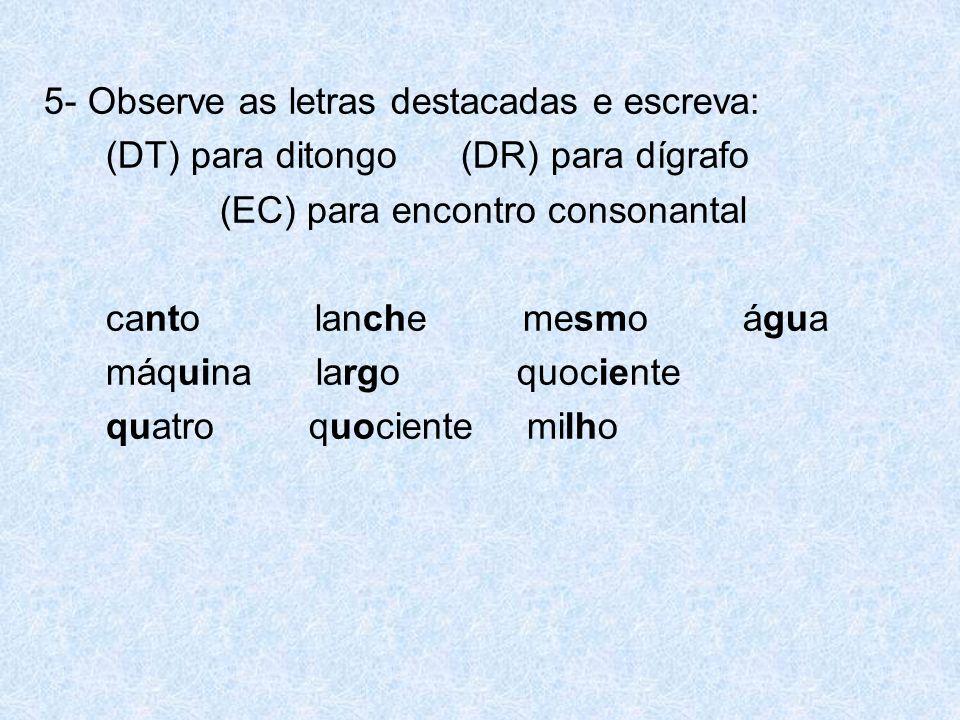5- Observe as letras destacadas e escreva: (DT) para ditongo (DR) para dígrafo (EC) para encontro consonantal canto lanche mesmo água máquina largo quociente quatro quociente milho