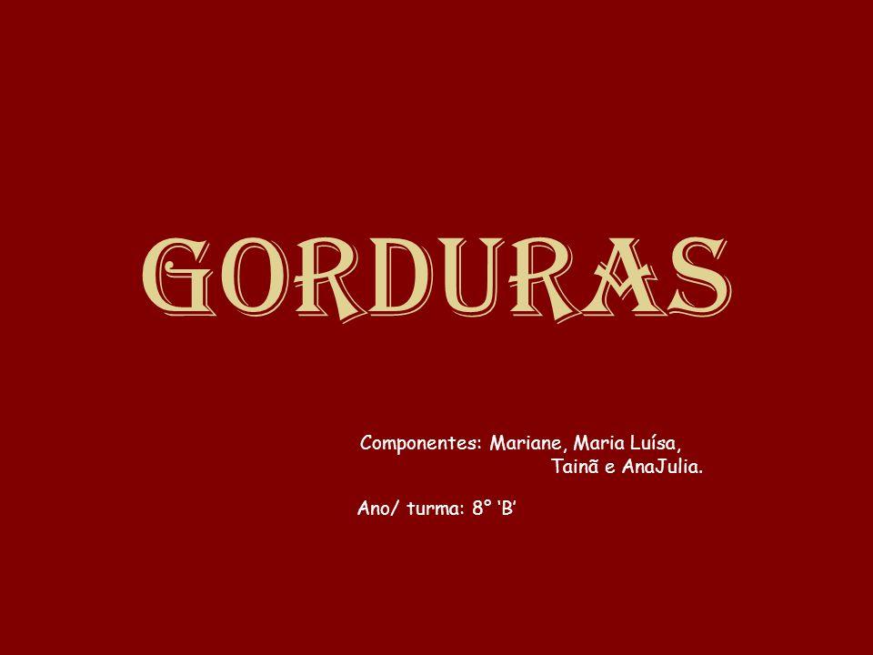 Gorduras Componentes: Mariane, Maria Luísa, Tainã e AnaJulia. Ano/ turma: 8° B