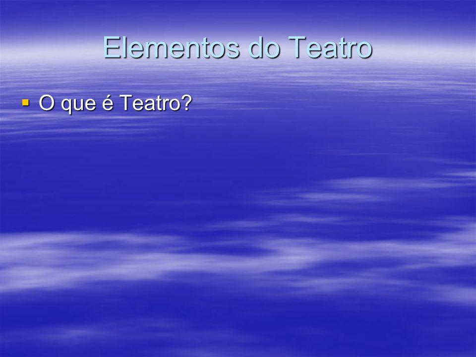 Elementos do Teatro O que é Teatro? O que é Teatro?