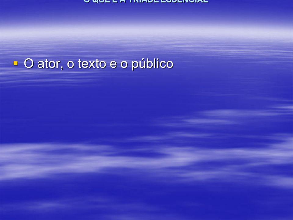 O QUE É A TRÍADE ESSENCIAL O ator, o texto e o público O ator, o texto e o público
