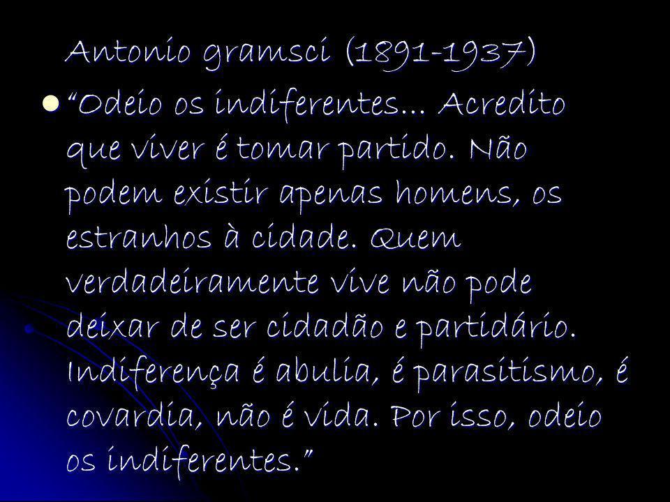 Antonio gramsci (1891-1937) Odeio os indiferentes... Acredito que viver é tomar partido. Não podem existir apenas homens, os estranhos à cidade. Quem