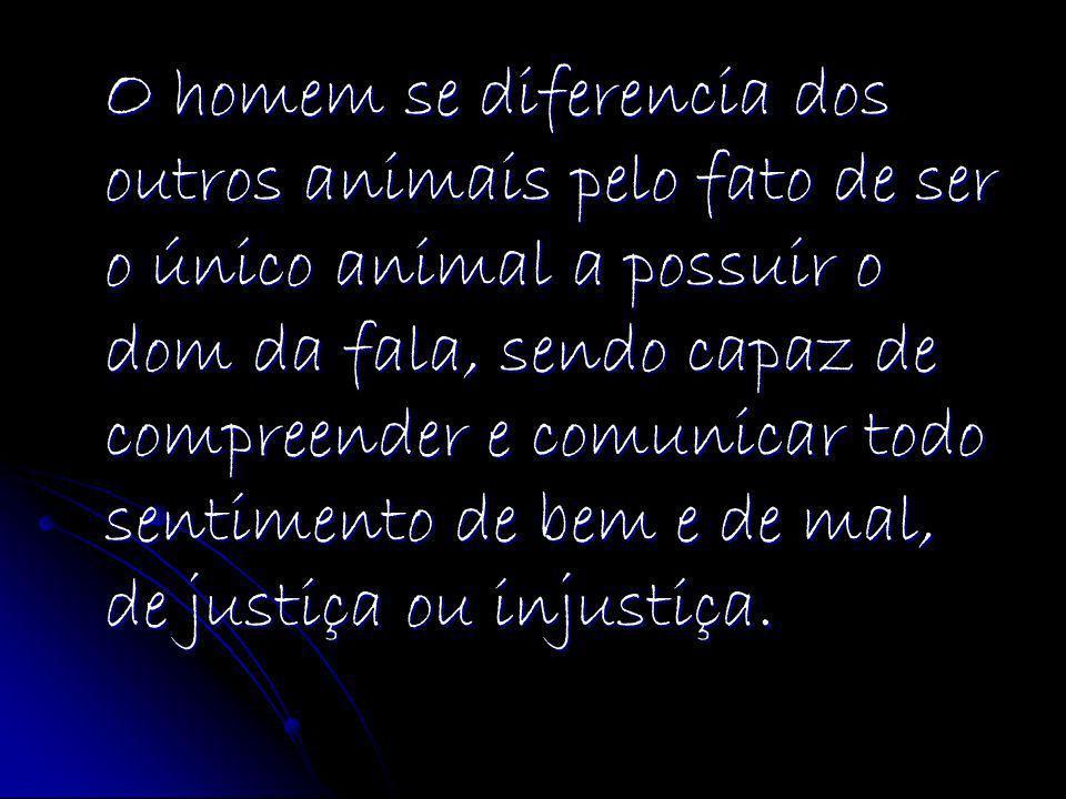 O homem se diferencia dos outros animais pelo fato de ser o único animal a possuir o dom da fala, sendo capaz de compreender e comunicar todo sentimen
