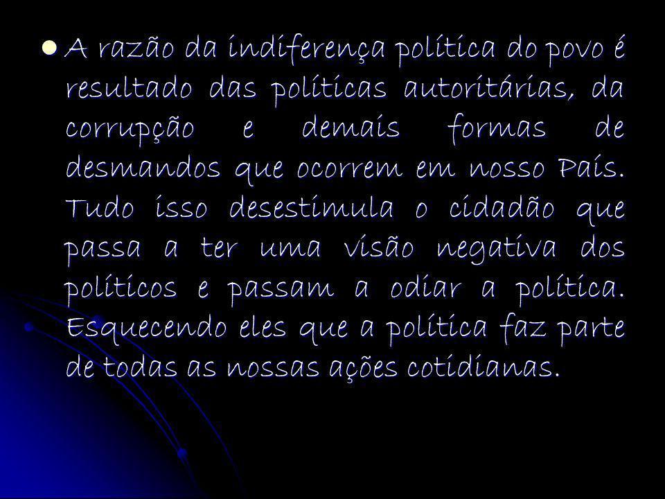 A razão da indiferença política do povo é resultado das políticas autoritárias, da corrupção e demais formas de desmandos que ocorrem em nosso País. T