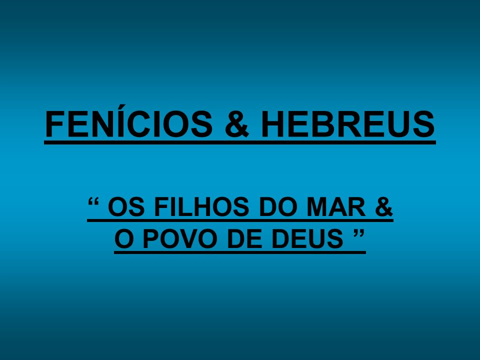 FENÍCIOS & HEBREUS OS FILHOS DO MAR & O POVO DE DEUS