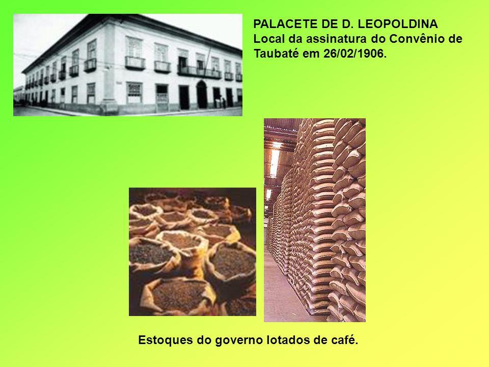 PALACETE DE D. LEOPOLDINA Local da assinatura do Convênio de Taubaté em 26/02/1906. Estoques do governo lotados de café.
