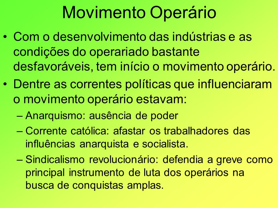 Movimento Operário Com o desenvolvimento das indústrias e as condições do operariado bastante desfavoráveis, tem início o movimento operário. Dentre a