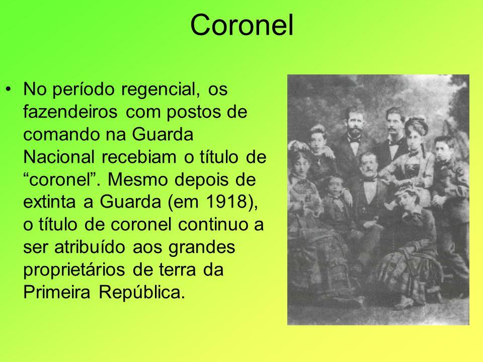 Coronel No período regencial, os fazendeiros com postos de comando na Guarda Nacional recebiam o título de coronel. Mesmo depois de extinta a Guarda (