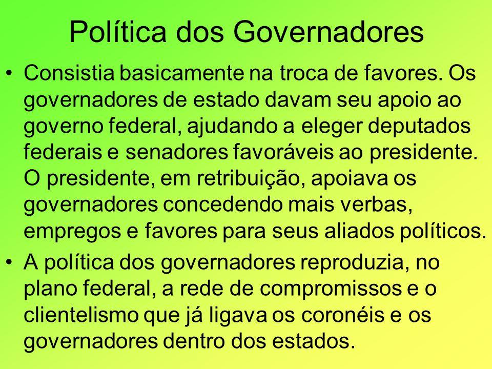 Política dos Governadores Consistia basicamente na troca de favores. Os governadores de estado davam seu apoio ao governo federal, ajudando a eleger d