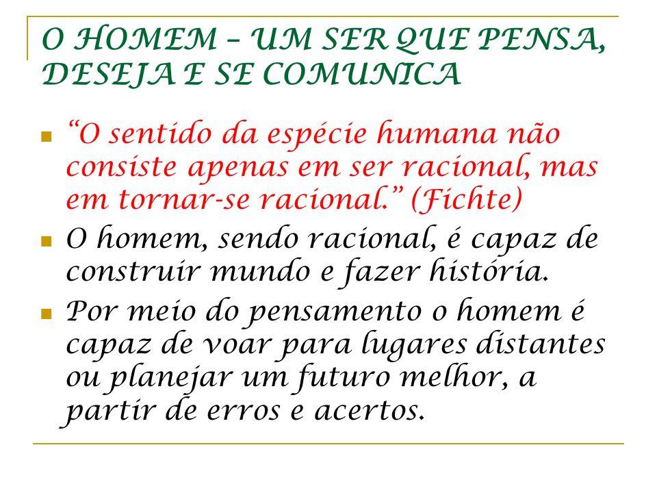 O HOMEM – UM SER QUE PENSA, DESEJA E SE COMUNICA O sentido da espécie humana não consiste apenas em ser racional, mas em tornar-se racional. (Fichte)