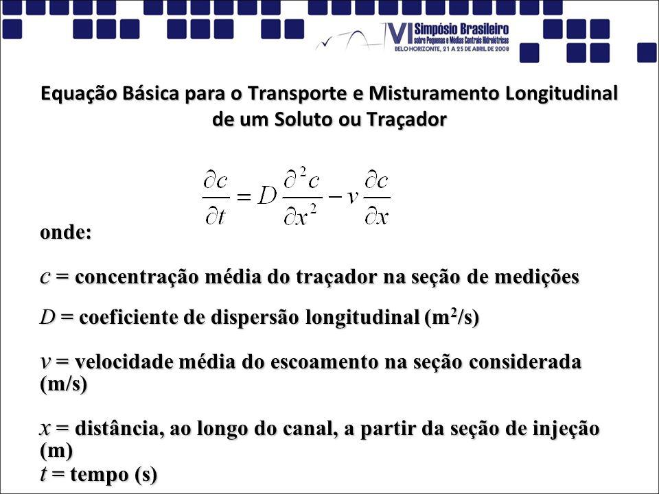 Equação Básica para o Transporte e Misturamento Longitudinal de um Soluto ou Traçador onde: c = concentração média do traçador na seção de medições D