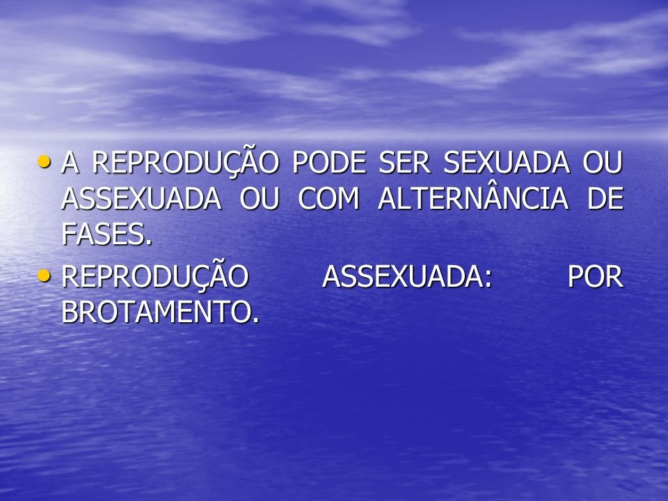 A REPRODUÇÃO PODE SER SEXUADA OU ASSEXUADA OU COM ALTERNÂNCIA DE FASES. A REPRODUÇÃO PODE SER SEXUADA OU ASSEXUADA OU COM ALTERNÂNCIA DE FASES. REPROD