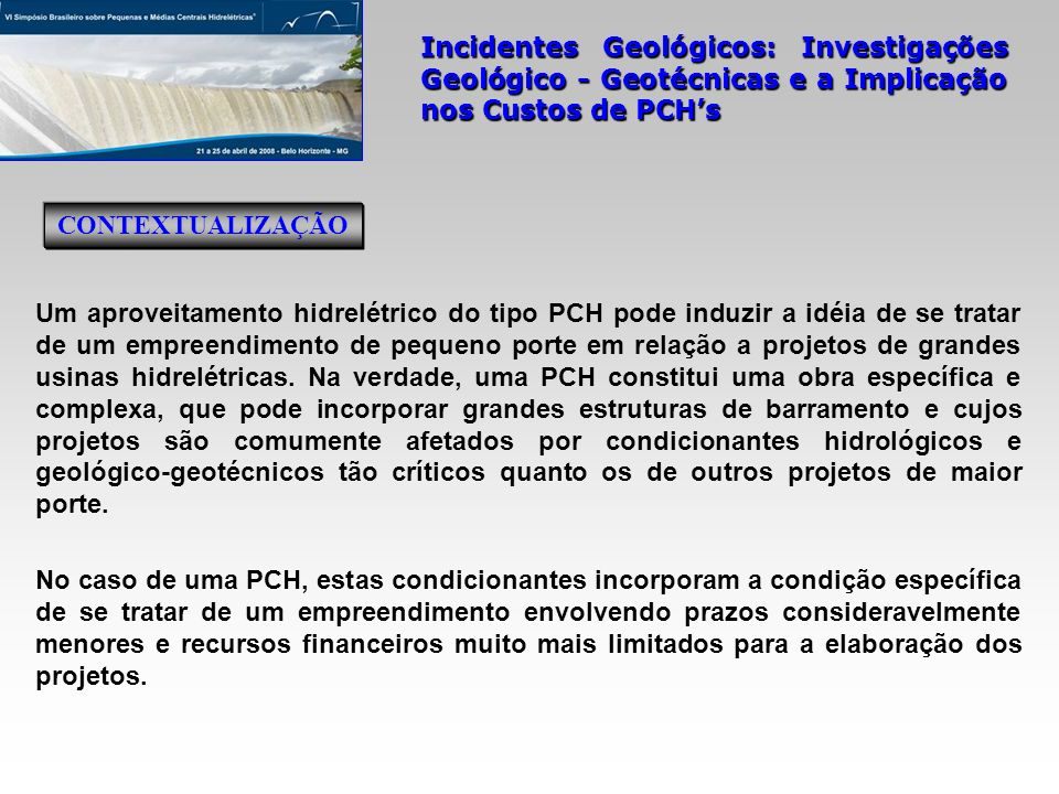 Incidentes Geológicos: Investigações Geológico - Geotécnicas e a Implicação nos Custos de PCHs Investigação Geológico-Geotécnica na Fase do Inventário mapeamento geológico-geotécnico da área na escala 1:2.000; 16 sondagem mistas; perfuração de 245 m em solo e de 170 m em rocha.