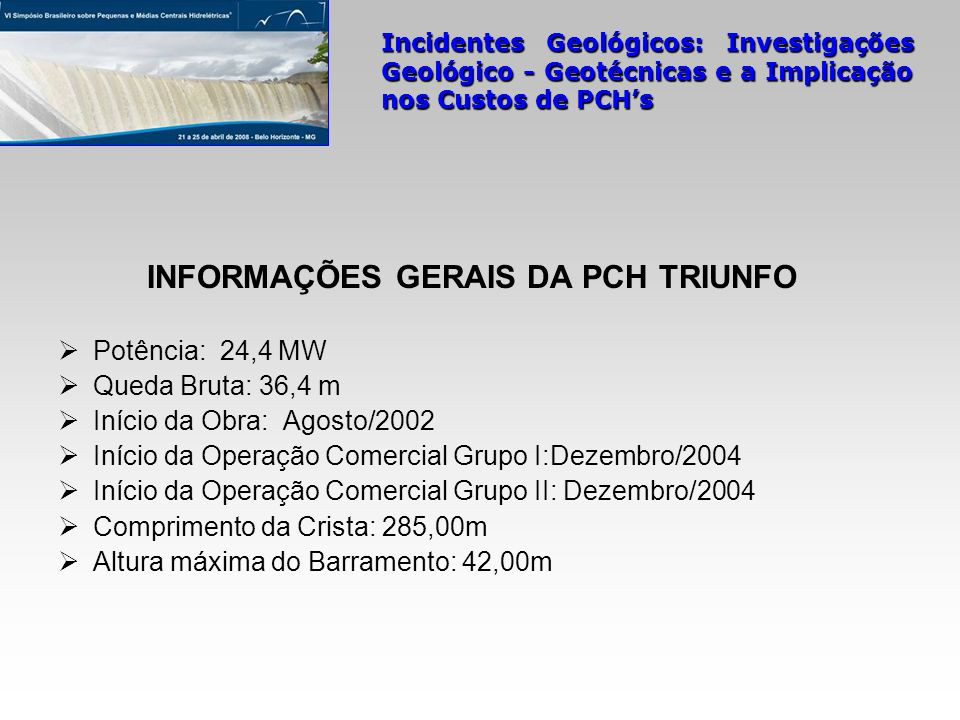 INFORMAÇÕES GERAIS DA PCH TRIUNFO Potência: 24,4 MW Queda Bruta: 36,4 m Início da Obra: Agosto/2002 Início da Operação Comercial Grupo I:Dezembro/2004
