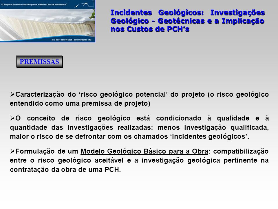 Incidentes Geológicos: Investigações Geológico - Geotécnicas e a Implicação nos Custos de PCHs (ii) No contexto do modelo geológico estabelecido, levando-se em conta um planejamento racional e criterioso das investigações geológico-geotécnicas do sítio do barramento, os imprevistos geológicos devem incluir tanto as feições geológicas atípicas ou desconhecidas como aquelas que não puderam ser devidamente detectadas nos estudos prévios.