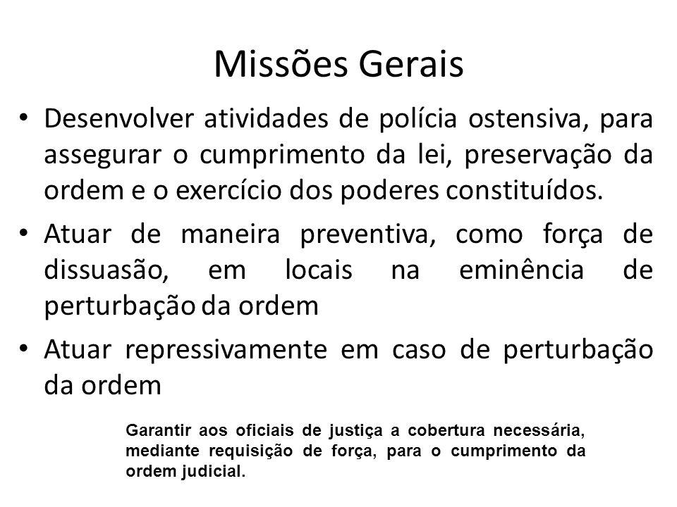 Missões Gerais Desenvolver atividades de polícia ostensiva, para assegurar o cumprimento da lei, preservação da ordem e o exercício dos poderes consti