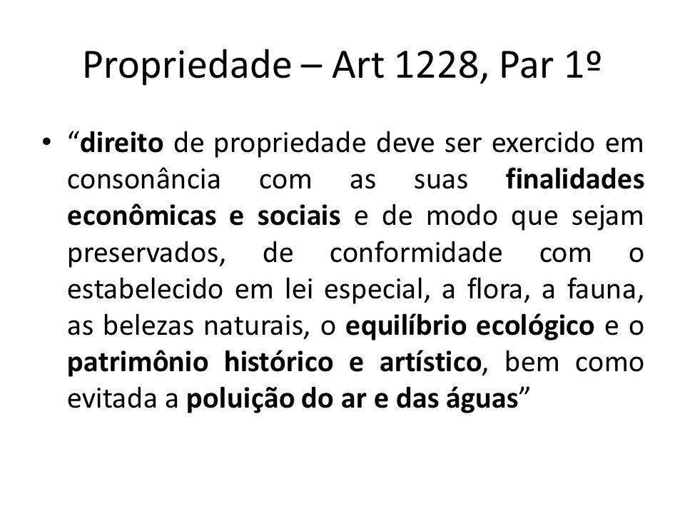 Propriedade – Art 1228, Par 1º direito de propriedade deve ser exercido em consonância com as suas finalidades econômicas e sociais e de modo que seja