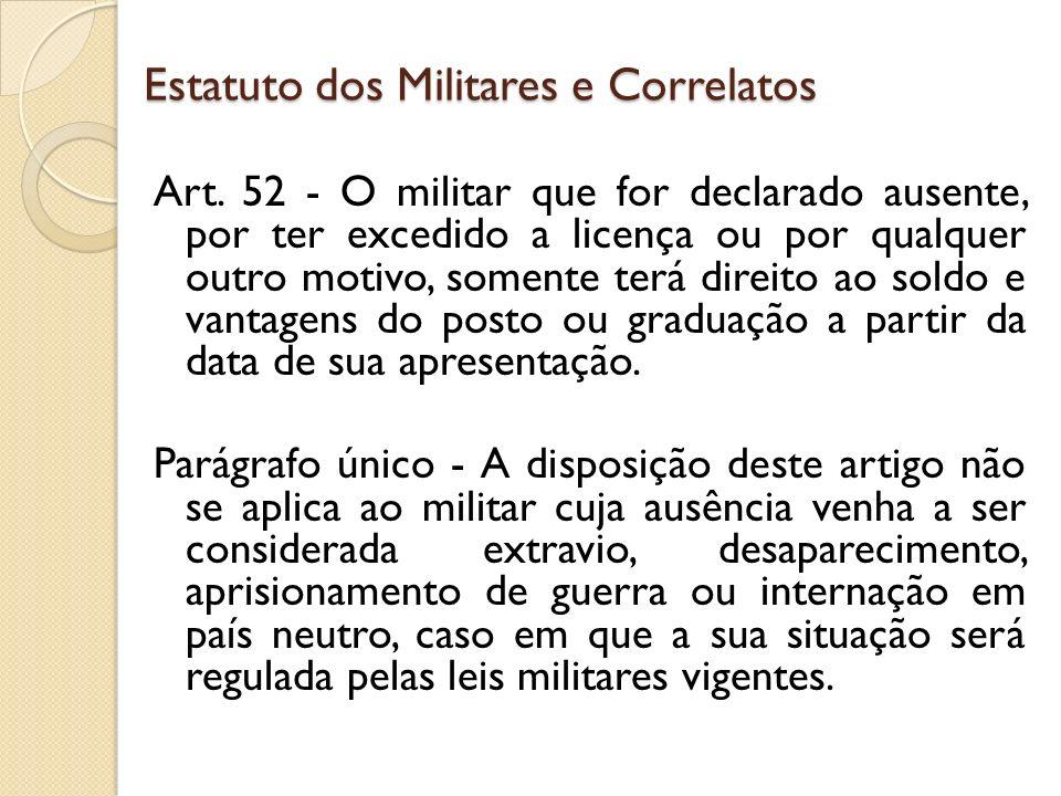 Art. 52 - O militar que for declarado ausente, por ter excedido a licença ou por qualquer outro motivo, somente terá direito ao soldo e vantagens do p