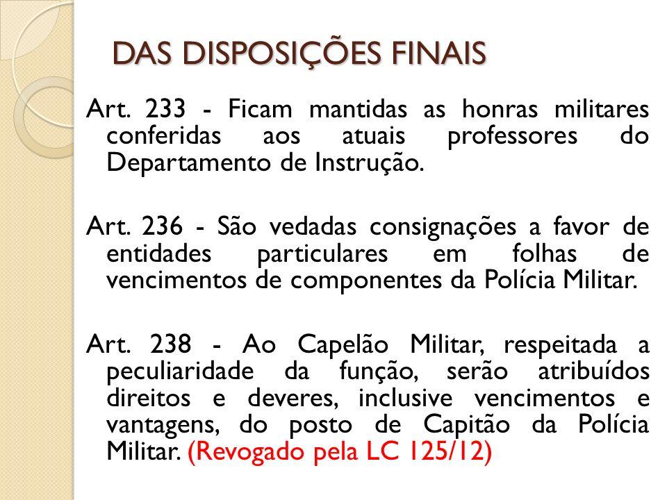 Art. 233 - Ficam mantidas as honras militares conferidas aos atuais professores do Departamento de Instrução. Art. 236 - São vedadas consignações a fa
