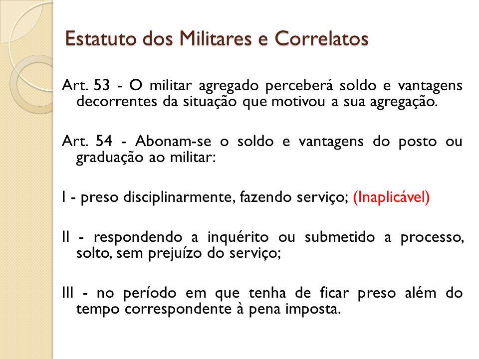 Art. 53 - O militar agregado perceberá soldo e vantagens decorrentes da situação que motivou a sua agregação. Art. 54 - Abonam-se o soldo e vantagens
