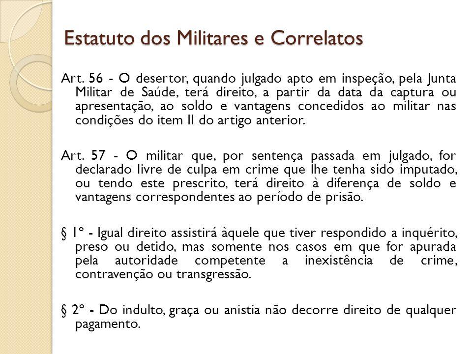 Art. 56 - O desertor, quando julgado apto em inspeção, pela Junta Militar de Saúde, terá direito, a partir da data da captura ou apresentação, ao sold