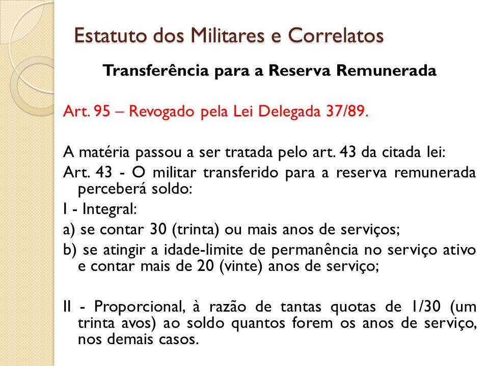 Transferência para a Reserva Remunerada Art.95 – Revogado pela Lei Delegada 37/89.