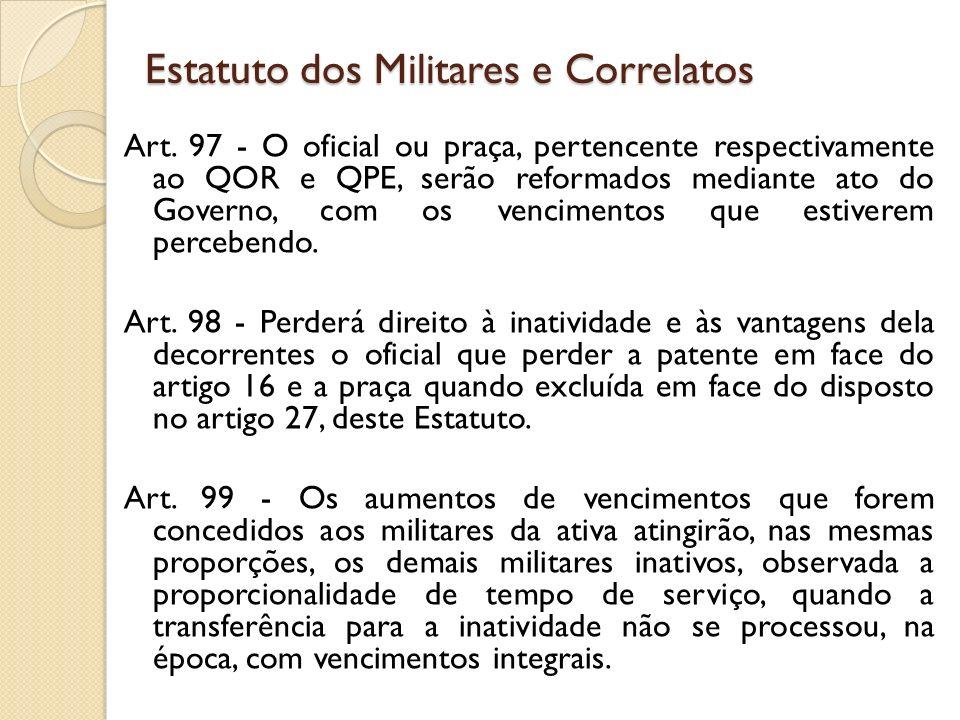 Art. 97 - O oficial ou praça, pertencente respectivamente ao QOR e QPE, serão reformados mediante ato do Governo, com os vencimentos que estiverem per
