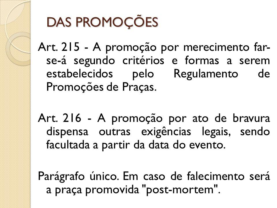 Art. 215 - A promoção por merecimento far- se-á segundo critérios e formas a serem estabelecidos pelo Regulamento de Promoções de Praças. Art. 216 - A