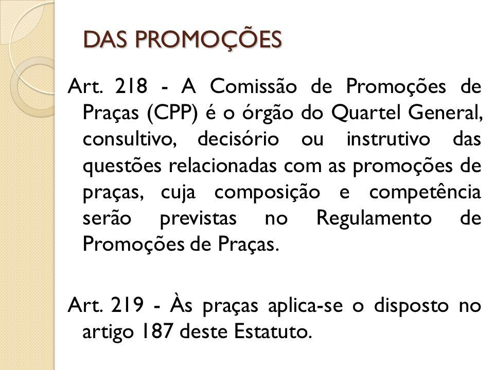 Art. 218 - A Comissão de Promoções de Praças (CPP) é o órgão do Quartel General, consultivo, decisório ou instrutivo das questões relacionadas com as