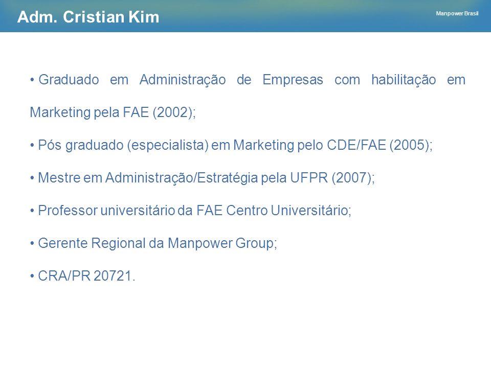 Manpower Brasil Adm. Cristian Kim Graduado em Administração de Empresas com habilitação em Marketing pela FAE (2002); Pós graduado (especialista) em M
